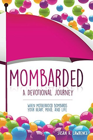 Mombarded: A Devotional Journey: When Motherhood Bombards Your Heart, Mind, and Life