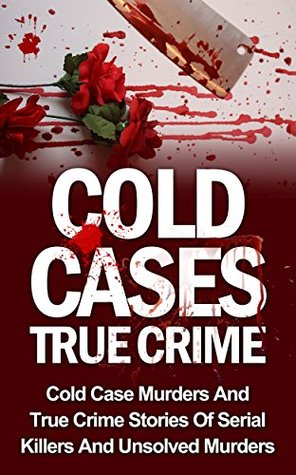 Cold Cases True Crime: Cold Case Murders And True Crime Stories Of Serial Killers And Psychopaths