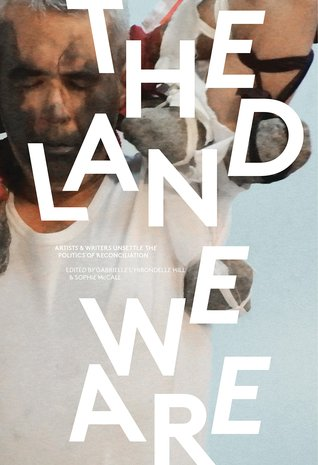 The Land We Are: Artists & Writers Unsettle the Politics of Reconciliation