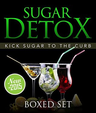Sugar Detox: KICK Sugar To The Curb (Boxed Set): 3 Books In 1 to Be Sugar Free And Bust Sugar Cravings With This Guide Follow the Sugar Detox Diet Plan