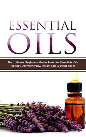 Essential Oils: The Best Beginners Guide Book for Essentials Oils Recipes, Aromatherapy, Weight Loss & Stress Relief (Essential Oils, Essential Oils for ... Essential Oils Books, Essential Oils Guide)