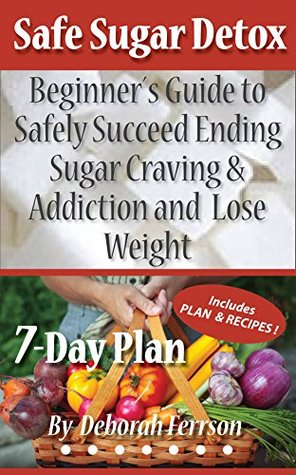 Safe Sugar Detox 7-Day Plan: Beginner´s Guide to Safely Succeed