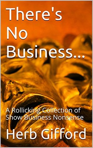 There's No Business...: A Rollicking Collection of Show Business Nonsense
