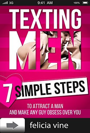 Texting Men: Texting Secrets for Girls - 7 Simple Steps to Attract a Man and Make any Guy Obsess Over You