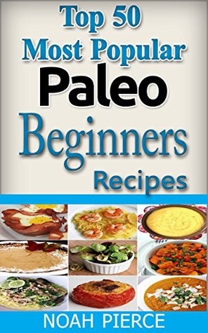 Top 50 Most Popular Paleo Beginners Recipes: Paleo For Beginners: Quick, Easy, Simple, Delicious, Exciting And Nutritious Paleo Meals Cooking Book For Weight Loss (Cookbook)