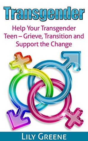 Transgender: Help Your Transgender Teen - Grieve, Transition and Support Change