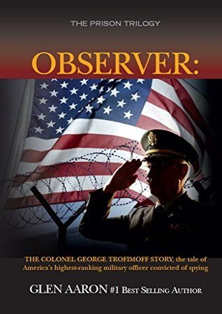 Observer: The Colonel George Trofimoff Story, The Tale of America's Highest-Ranking Military Officer Convicted of Spying (The Prison Trilogy Book 2)
