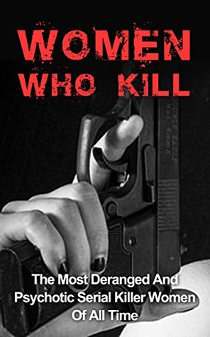 Women Who Kill: The Most Deranged And Psychotic Serial Killer Women Of All Time: Women Who Kill And Massacre (Women Who Kill Series) (Serial Killers, Women ... Women, Women Killers, Murders Solved,)