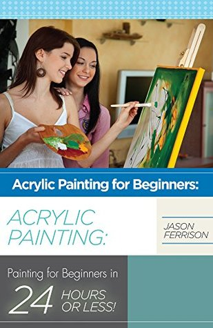 Acrylic Painting for Beginners: The Ultimate Crash Course Guide to Mastering Acrylic Painting in 24 hours or Less! (Acrylic Painting - Acrylic Painting ... Oil Painting for Beginners - How to Paint)