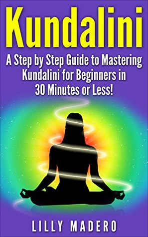 Kundalini: A Step by Step Guide to Mastering Kundalini for Beginners in 30 minutes or Less!