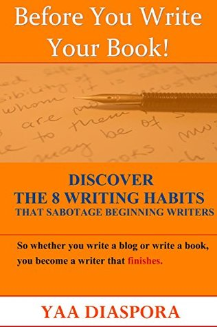 Before You Write Your Book! Discover The 8 Writing Habits That Sabotage Beginners, So Whether You Write a Blog Or Write a Book, You Become a Writer That Finishes!