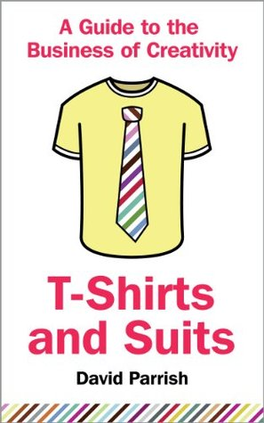 t-shirts and suits- a guide to the business of creativity-david parrish-marketing and creativity books-www.ifiweremarketing.com