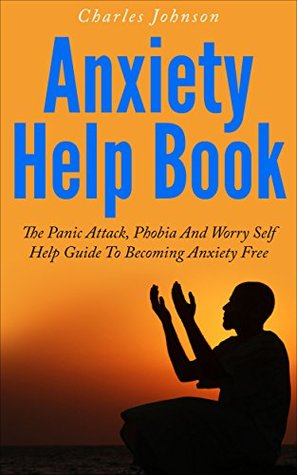 Anxiety Help Book: The Panic Attack, Phobia And Worry Self Help