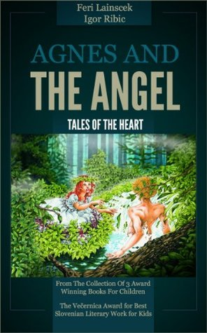 Tales Of The Heart: Agnes and The Angel (From The Collection Of 3 Award Winning Books For Children - The Vecernica Award for Best Slovenian Literary Work for Kids)