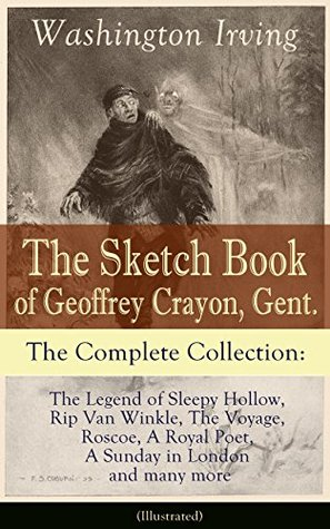 The Sketch Book of Geoffrey Crayon, Gent. - The Complete Collection: The Legend of Sleepy Hollow, Rip Van Winkle, The Voyage, Roscoe, A Royal Poet, A Sunday in London and many more