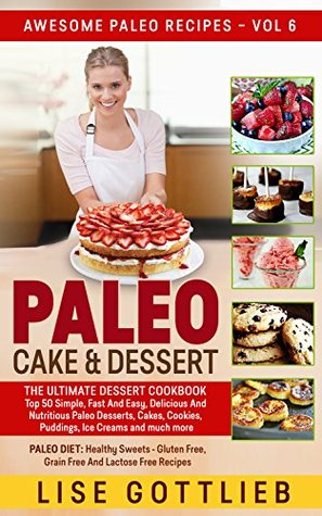 Paleo Cake & Dessert: Top 50 Simple, Fast And Easy, Delicious And Nutritious Paleo Desserts, Cakes, Cookies, Puddings, Ice Creams and much more: Paleo ... And Lactose Free (Awesome Paleo Recipes 6)