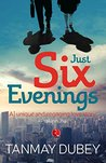 Just Six Evenings by Tanmay Dubey