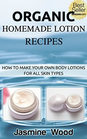 Organic Homemade Lotion Recipes - For All Skin Types: Lotion Making For Beginners