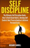 Self Discipline: The Ultimate Self Discipline Guide - How To Build Good Habits, Develop Self Control, Beat Procrastination & Achieve Personal Goals (Willpower, ... Self Confidence, The Power of Habits)