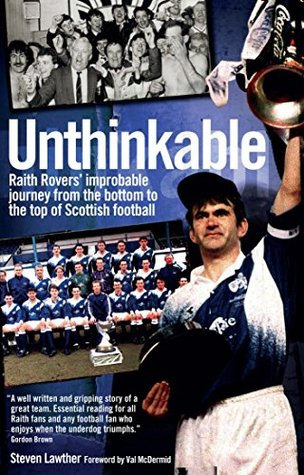 Unthinkable: Raith Rovers' Improbable Journey from the Bottom to the Top of Scottish football