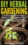 DIY Herbal Gardening: The Ultimate Guide To Growing Herbs And Herbal Medicinal Plants - Includes Top 10 Best Healing Herbs You Can Easily Grow At Home (Herbal Cure, Medicinal Plants, Growing Herbs)