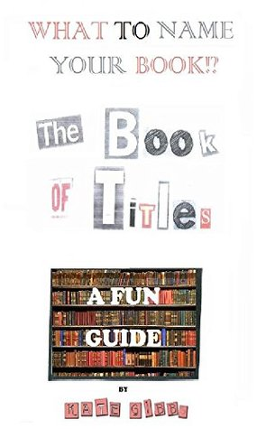 WHAT TO NAME YOUR BOOK!?: THE BOOK OF TITLES, A FUN GUIDE...