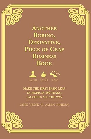 Another Boring, Derivative, Piece of Crap Business Book: Make The First Basic Leap In Work in 100 Years, Laughing All The Way
