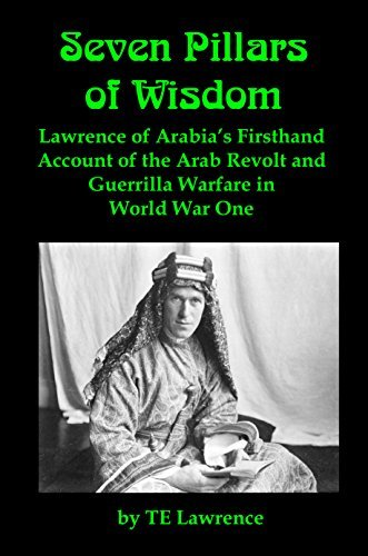 Seven Pillars of Wisdom [Illustrated]: Lawrence of Arabia's Firsthand Account of the Arab Revolt and Guerrilla Warfare in World War One
