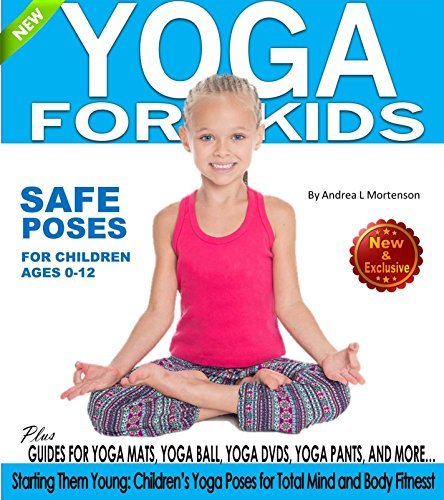 Yoga for Kids: Safe Yoga Poses for Children ages 0-12 Plus Guides For Yoga Mats, Yoga Ball, Yoga DVD, Yoga Pants and More!: Starting Them Young: Children's ... for Total Mind-Body Fitness