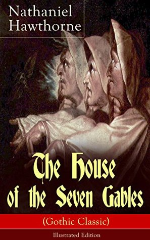 """The House of the Seven Gables (Gothic Classic) - Illustrated Edition: The Complete and Unabridged Romance on Salem Witch Trials From the Renowned American ... and """"Twice-Told Tales"""" with Biography"""