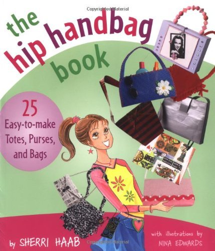 The Hip Handbag Book: 25 Easy-To-Make Totes, Purses, and Bags