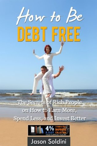 How to Be Debt Free Book: The Secrets of Rich People on How to Earn More, Spend Less, and Invest Better in One eBook! (Debt Free, Earn More, Spend Less, ... Debt Free Book, Debt Reduction, Debt Relief)