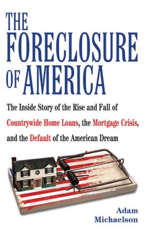 The Foreclosure of America: The Inside Story of the Rise and Fall of Countrywide Home Loans, the Mortgage Crsis, and the Default of the American Dream