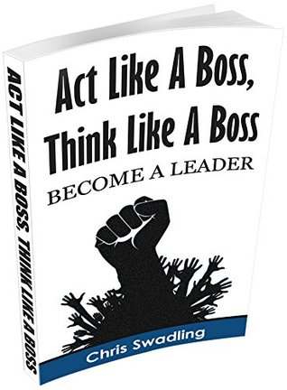 Act Like A Boss, Think Like A Boss: Become A Leader