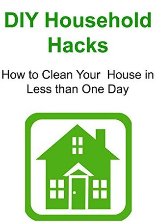 DIY Household Hacks: How to Clean Your House in Less than One Day: (Household Hacks, Household Hacks Book, Household HacksTips, House Cleaning, Household Cleaning)