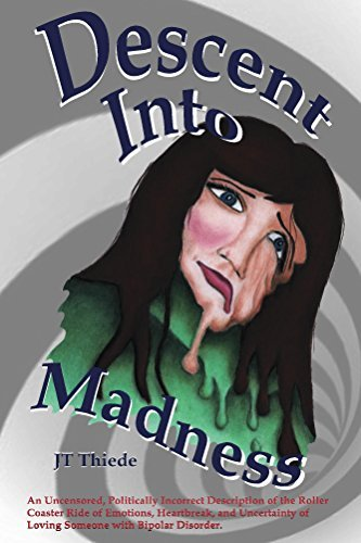 Descent Into Madness: An Uncensored, Sometimes Politically Incorrect Description of the Roller Coaster Ride of Emotions, Heartbreak, and Uncertainty of Loving Someone with Bipolar Disorder