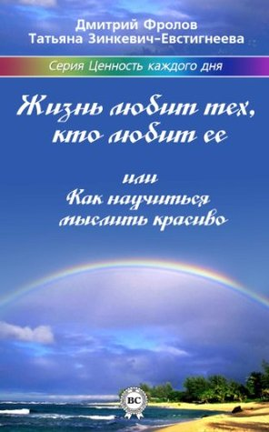 Жизнь любит тех, кто любит ее или Как научиться мыслить красиво (Ценность каждого дня Book 1)