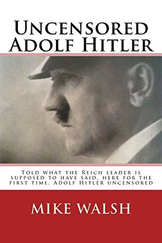 Uncensored Adolf Hitler: Told repeatedly what the German Chancellor is supposed to have said, here, for the first time, what the German leader actually said.