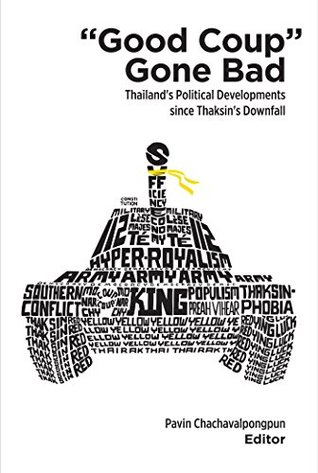 """""""Good Coup"""" Gone Bad: Thailand's Political Developments since Thaksin's Downfall"""