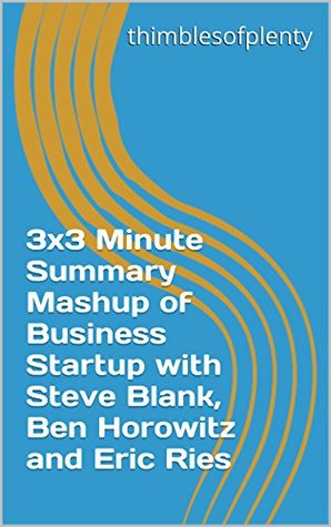 3x3 Minute Summary Mashup of Business Startup with Steve Blank, Ben Horowitz and Eric Ries (thimblesofplenty 3 Minute Business Book Summary Series 1)