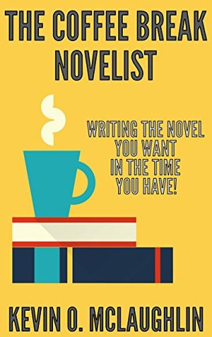 The Coffee Break Novelist: Writing the Novel You Want in the Time You Have!