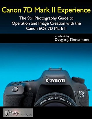Canon 7D Mark II Experience: The Still Photography Guide to Operation and Image Creation with the Canon EOS 7D Mark II