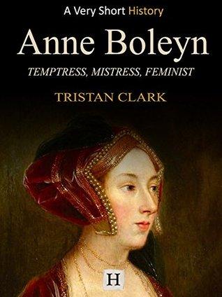 Anne Boleyn: Temptress, Mistress, Feminist (Very Short History Book 9)