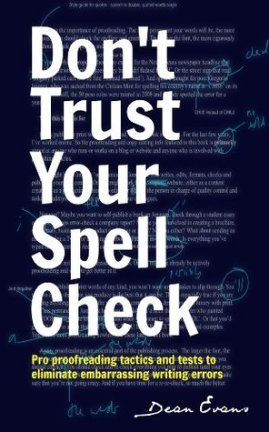 Don't Trust Your Spell Check: Pro Proofreading Tactics And Tests To Eliminate Embarrassing Writing Errors