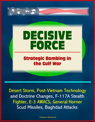 Decisive Force: Strategic Bombing in the Gulf War - Desert Storm, Post-Vietnam Technology and Doctrine Changes, F-117A Stealth Fighter, E-3 AWACS, General Horner, Scud Missiles, Baghdad Attacks