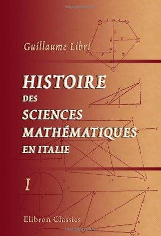 Histoire des sciences mathématiques en Italie, depuis la Renaissance des lettres jusqu'à la fin du dix-septième siècle: Tome 1