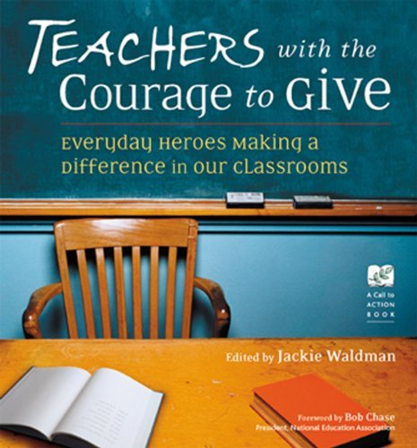 Teachers With the Courage to Give: Everyday Heroes Making a Difference in Our Classrooms (Call to Action Book)