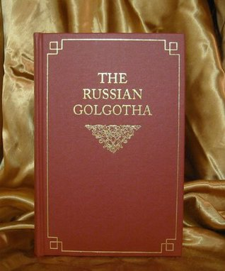 The Russian Golgotha: The Lives of the Holy New Martyrs and Confessors of Russia