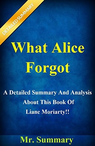 What Alice Forgot: A Detailed Summary And Analysis About This Book Of Liane Moriarty!! (BONUS: Fun Quizzes To Help You Understand The Book!) (What Alice ... And Analysis--Book, Novel, Audio, Audible)