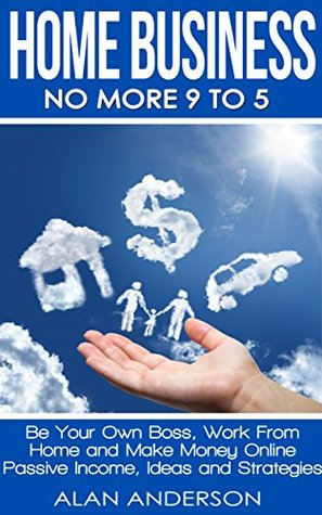Home Business: No More 9 to 5!: Be Your Own Boss, Work From Home and Make Money Online
